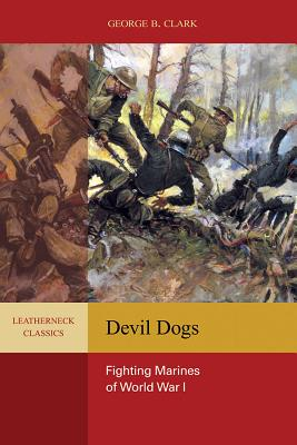 Devil Dogs: Fighting Marines of World War I - Clark, George B