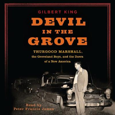 Devil in the Grove: Thurgood Marshall, the Groveland Boys, and the Dawn of a New America - King, Gilbert, and James, Peter Francis (Read by)