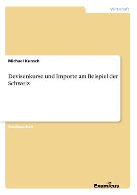 Devisenkurse Und Importe Am Beispiel Der Schweiz - Kunsch, Michael