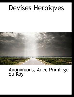 Devises Heroiqves - Anonymous, and Auec Priuilege Du Roy, Priuilege Du Roy (Creator)