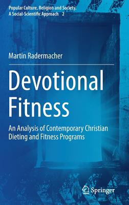 Devotional Fitness: An Analysis of Contemporary Christian Dieting and Fitness Programs - Radermacher, Martin