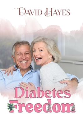 Diabetes Freedom: A Step-by-Step Guide to Reversing Type 2 Diabetes Naturally - Hayes, David