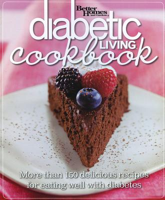 Diabetic Living Cookbook: More Than 150 Delicious Recipes for Eating Well with Diabetes - Better Homes and Gardens, and Gardens, Better Homes &, and Lastbetter Homes & Gardens