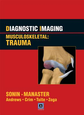Diagnostic Imaging Musculoskeletal: Trauma - Sonin, Andrew, and Manaster, B J, MD, PhD, Facr, and Andrews, Carol L, MD