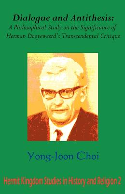Dialogue and Antithesis: A Philosophical Study on the Significance of Herman Dooyeweerd's Transcendental Critique - Choi, Yong Joon