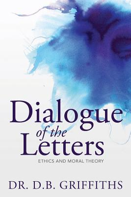 Dialogue of the Letters: Ethics and Moral Theory - Griffiths, Dr D B