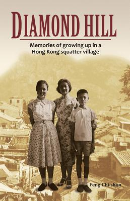 Diamond Hill: Memories of Growing Up in a Hong Kong Squatter Village - Chi-Shun, Feng