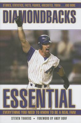 Diamondbacks Essential: Everything You Need to Know to Be a Real Fan! - Travers, Steven, and Dorf, Andy (Foreword by)