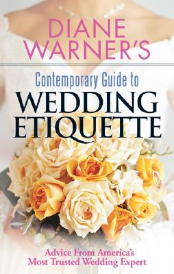 Diane Warner's Contemporary Guide to Wedding Etiquette: Advice from America's Most Trusted Wedding Expert - Warner, Diane