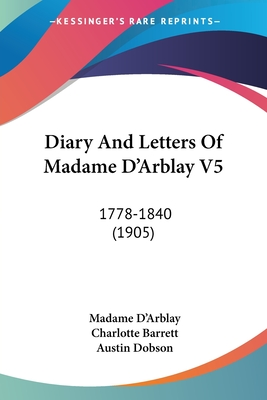 Diary and Letters of Madame D'Arblay V5: 1778-1840 (1905) - D'Arblay, Madame, and Barrett, Charlotte (Editor), and Dobson, Austin (Foreword by)