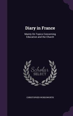 Diary in France: Mainly on Topics Concerning Education and the Church - Wordsworth, Christopher