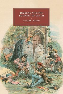 Dickens and the Business of Death - Wood, Claire