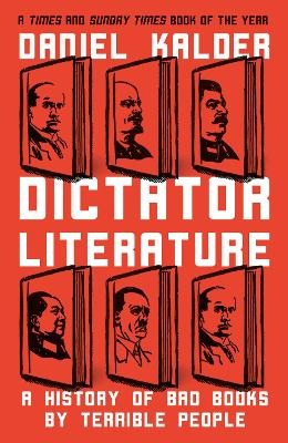 Dictator Literature: A History of Despots Through Their Writing - Kalder, Daniel