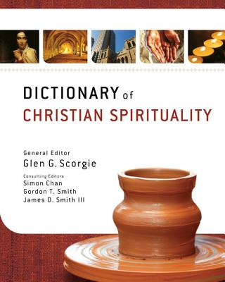 Dictionary of Christian Spirituality - Scorgie, Glen G (Editor), and Chan, Simon (Guest editor), and Smith, Gordon T (Guest editor)