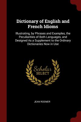 Dictionary of English and French Idioms: Illustrating, by Phrases and Examples, the Peculiarities of Both Languages, and Designed as a Supplement to the Ordinary Dictionaries Now in Use - Roemer, Jean