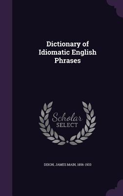 Dictionary of Idiomatic English Phrases - Dixon, James Main