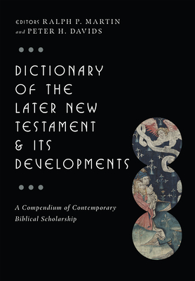 Dictionary of the Later New Testament & Its Developments: A Compendium of Contemporary Biblical Scholarship - Martin, Ralph P (Editor), and Davids, Peter H (Editor)