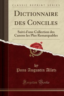 Dictionnaire Des Conciles: Suivi D'Une Collection Des Canons Les Plus Remarquables (Classic Reprint) - Alletz, Pons Augustin