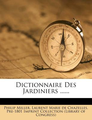 Dictionnaire Des Jardiniers ...... - Miller, Philip, and Laurent Marie De Chazelles (Creator)