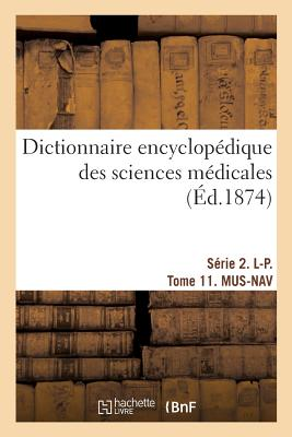 Dictionnaire Encyclop?dique Des Sciences M?dicales. S?rie 2. L-P. Tome 11. Mus-Nav - Dechambre-A