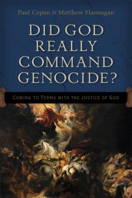 Did God Really Command Genocide?: Coming to Terms with the Justice of God - Copan, Paul, and Flannagan, Matt