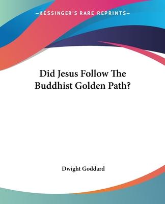 Did Jesus Follow the Buddhist Golden Path? - Goddard, Dwight