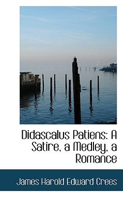 Didascalus Patiens: A Satire, a Medley, a Romance - Crees, James Harold Edward