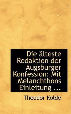 Die Aclteste Redaktion Der Augsburger Konfession: Mit Melanchthons Einleitung ... - Kolde, Theodor