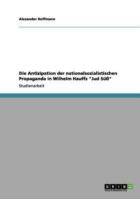 Die Antizipation Der Nationalsozialistischen Propaganda in Wilhelm Hauffs Jud S?? - Hoffmann, Alexander