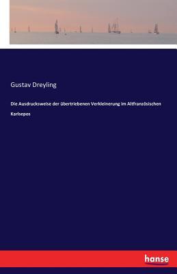 Die Ausdrucksweise Der Ubertriebenen Verkleinerung Im Altfranzosischen Karlsepos - Dreyling, Gustav