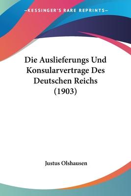 Die Auslieferungs Und Konsularvertrage Des Deutschen Reichs (1903) - Olshausen, Justus