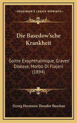 Die Basedow'sche Krankheit: Goitre Exophthalmique, Graves' Disease, Morbo Di Flajani (1894) - Buschan, Georg Hermann Theodor