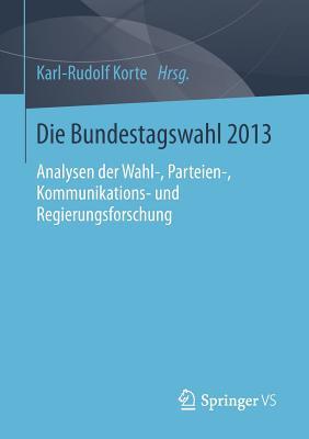 Die Bundestagswahl 2013: Analysen Der Wahl-, Parteien-, Kommunikations- Und Regierungsforschung - Korte, Karl-Rudolf (Editor)