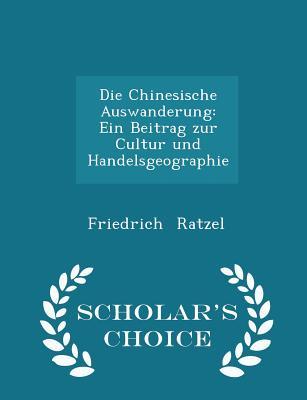 Die Chinesische Auswanderung: Ein Beitrag Zur Cultur Und Handelsgeographie - Scholar's Choice Edition - Ratzel, Friedrich