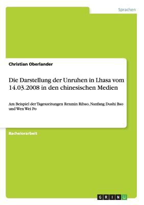 Die Darstellung Der Unruhen in Lhasa Vom 14.03.2008 in Den Chinesischen Medien - Oberlander, Christian