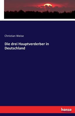 Die Drei Hauptverderber in Deutschland - Weise, Christian