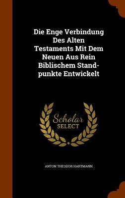 Die Enge Verbindung Des Alten Testaments Mit Dem Neuen Aus Rein Biblischem Stand-Punkte Entwickelt - Hartmann, Anton Theodor