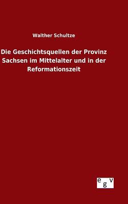 Die Geschichtsquellen Der Provinz Sachsen Im Mittelalter Und in Der Reformationszeit - Schultze, Walther