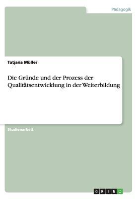 Die Grunde Und Der Prozess Der Qualitatsentwicklung in Der Weiterbildung - Muller, Tatjana