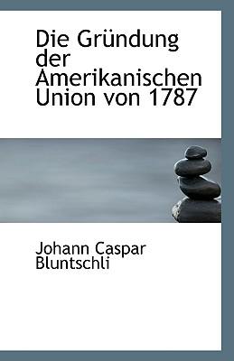 Die Grundung Der Amerikanischen Union Von 1787 - Bluntschli, Johann Caspar