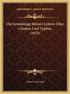 Die Grundzuge Meiner Lehren Uber Cholera Und Typhus (1875) - Gietl, Franz X Von