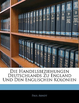 Die Handelsbeziehungen Deutschlands Zu England Und Den Englischen Kolonien - Arndt, Paul