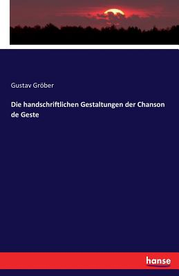 Die Handschriftlichen Gestaltungen Der Chanson de Geste - Grober, Gustav