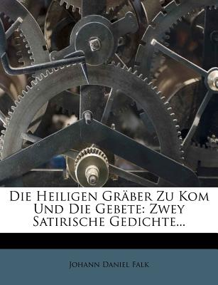 Die Heiligen Graber Zu Kom Und Die Gebete: Zwey Satirische Gedichte... - Falk, Johannes Daniel