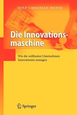 Die Innovationsmaschine: Wie Die Weltbesten Unternehmen Innovationen Managen - Wentz, Rolf-Christian