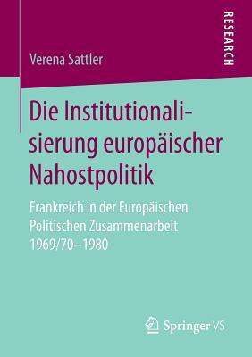 Die Institutionalisierung Europaischer Nahostpolitik: Frankreich in Der Europaischen Politischen Zusammenarbeit 1969/70-1980 - Sattler, Verena
