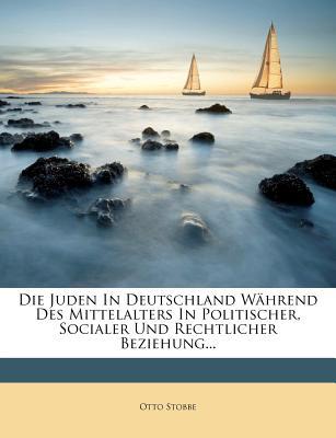 Die Juden in Deutschland Wahrend Des Mittelalters in Politischer, Socialer Und Rechtlicher Beziehung... - Stobbe, Otto