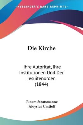Die Kirche: Ihre Autoritat, Ihre Institutionen Und Der Jesuitenorden (1844) - Staatsmanne, Einem, and Castioli, Aloysius