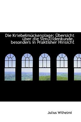 Die Kriebelma1/4ckenplage; Abersicht A1/4ber Die Simuliidenkunde, Besonders in Praktisher Hinsicht - Wilhelmi, Julius