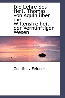 Die Lehre Des Heil. Thomas Von Aquin Ber Die Willensfreiheit Der Vern Nftigen Wesen - Feldner, Gundisalv